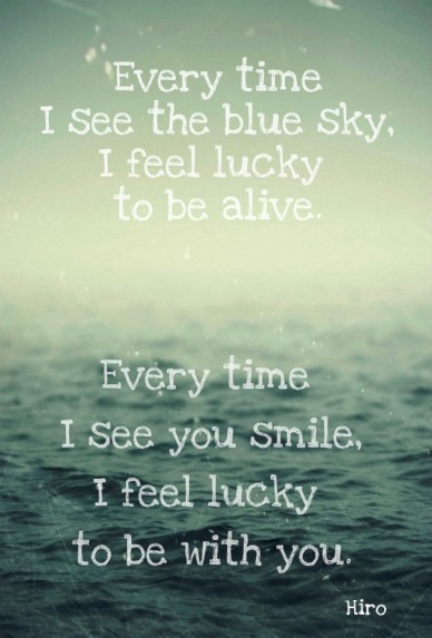 Every time i see the blue sky,i feel lucky to be alive. every time i see you smile,i feel lucky to be with you. hiro