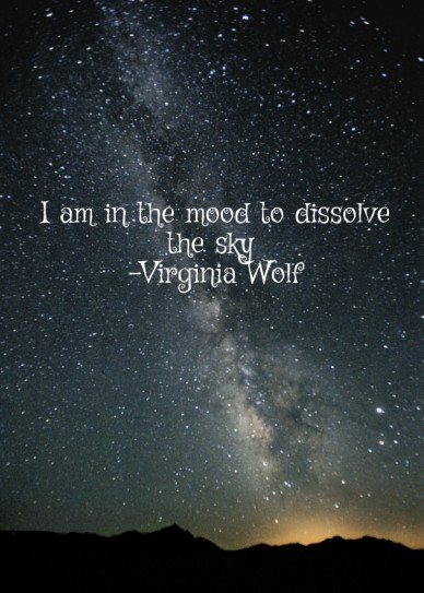 I am in the mood to dissolve the sky -virginia wolf