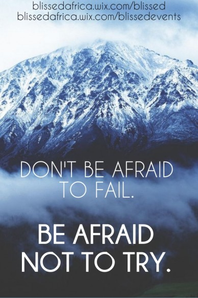 Don't be afraid to fail. be afraid not to try. blissedafrica.wix.com/blissed blissedafrica.wix.com/blissedevents
