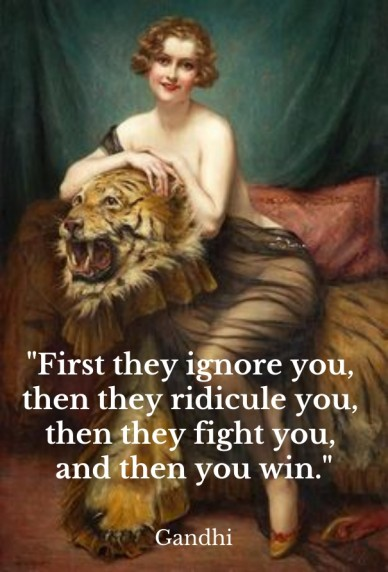 """first they ignore you, then they ridicule you, then they fight you, and then you win."" gandhi"