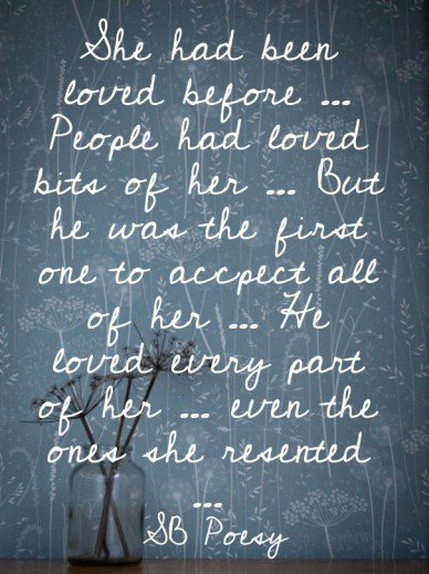 She had been loved before ... people had loved bits of her ... but he was the first one to accpect all of her ... he loved every part of her ... even the ones she resented ...