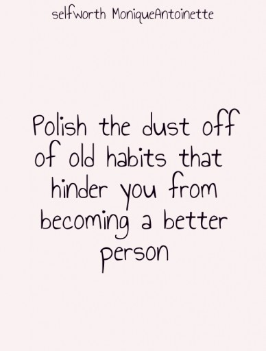 Polish the dust off of old habits that hinder you from becoming a better person selfworth moniqueantoinette