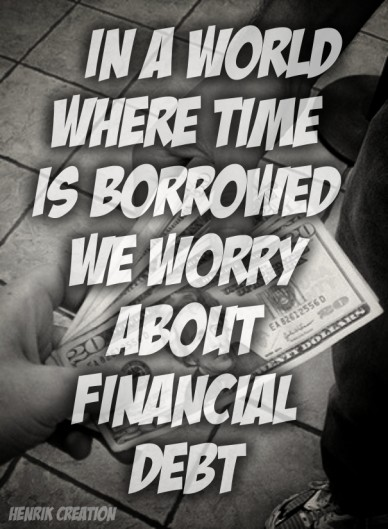 In a world where time is borrowed we worry about financial debt henrik creation