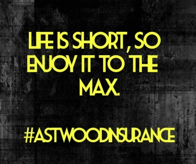 Life is short, so enjoy it to the max. #astwoodinsurance