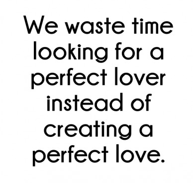 We waste time looking for a perfect lover instead of creating a perfect love.