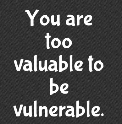 You are too valuable to be vulnerable.