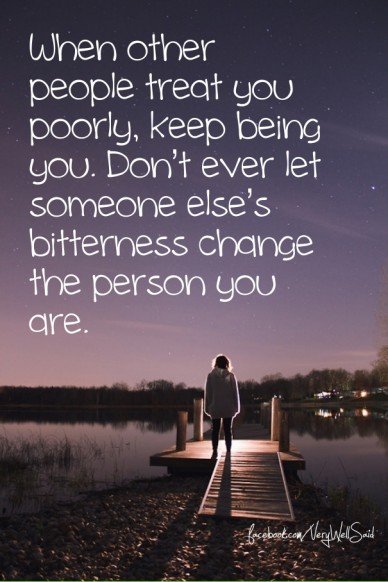 When other people treat you poorly, keep being you. don't ever let someone else's bitterness change the person you are. facebook.com/verywellsaid