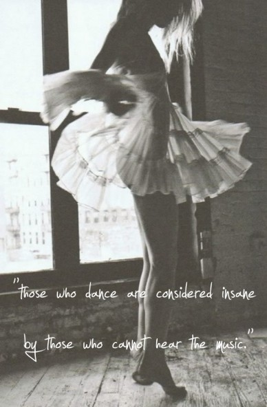 """those who dance are considered insane by those who cannot hear the music."""