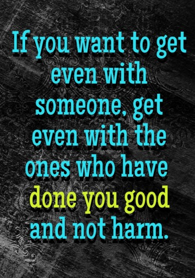 If you want to get even with someone, get even with the ones who have done you good and not harm.