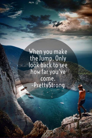 When you make the jump. only look back to see how far you've come. -prettystrong