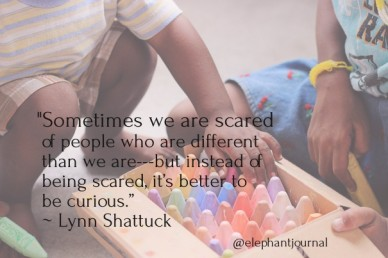 """""""sometimes we are scared of people who are different than we are---but instead of being scared, it's better to be curious."""" ~ lynn shattuck @elephantjournal"""