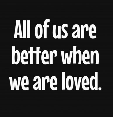 All of us are better when we are loved.