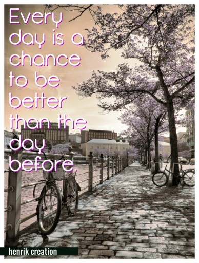 Every day is a chance to be better than the day before. henrik creation