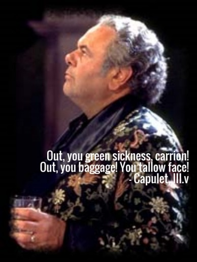 Out, you green sickness, carrion! out, you baggage! you tallow face!- capulet, iii.v