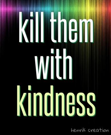 Kill them with kindness henrik creation