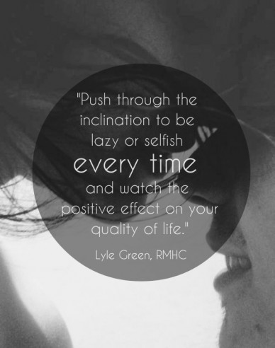 """push through the inclination to be lazy or selfish every time and watch the positive effect on yourquality of life."" lyle green, rmhc"