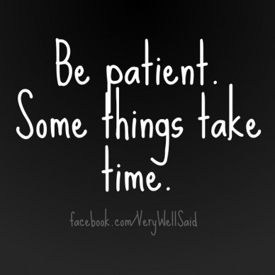 Be patient. some things take time. facebook.com/verywellsaid
