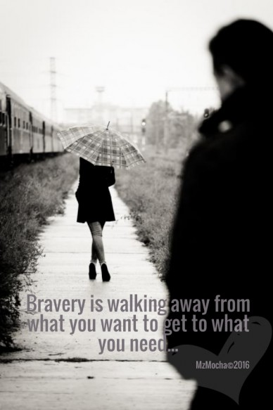 Bravery is walking away from what you want to get to what you need... mzmocha©2016