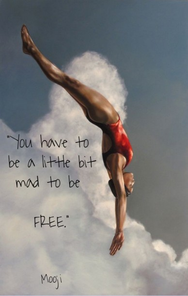 """you have to be a little bitmad to be free."" mooji"