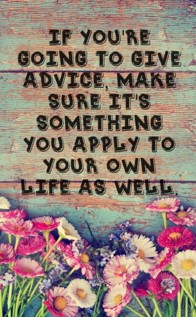 If you're going to give advice, make sure it's something you apply to your own life as well.
