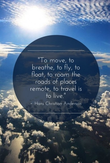 """to move, to breathe, to fly, to float, to roam the roads of places remote, to travel is to live."" - hans christian anderson"