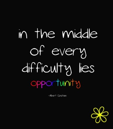 In the middle of everydifficulty liesopportunity -albert einstein
