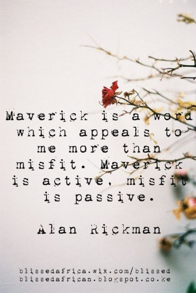 Maverick is a word which appeals to me more than misfit. maverick is active, misfit is passive. alan rickman blissedafrica.wix.com/blissedblissedafrican.blogspot.co.ke