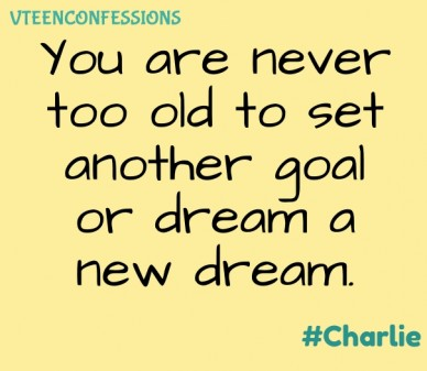 You are never too old to set another goal or dream a new dream. vteenconfessions #charlie