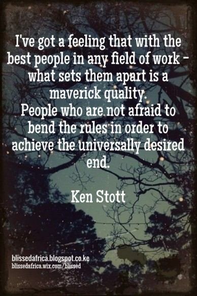 I've got a feeling that with the best people in any field of work - what sets them apart is a maverick quality. people who are not afraid to bend the rules in order to achieve