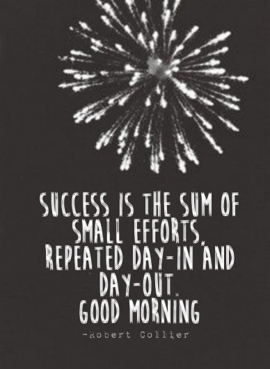 Success is the sum of small efforts, repeated day-in and day-out. good morning -robert collier