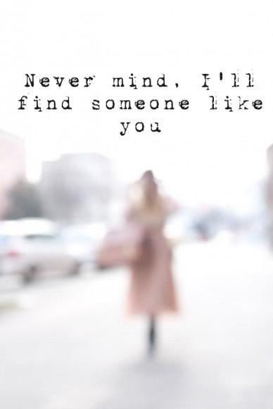 Never mind, i'll find someone like you
