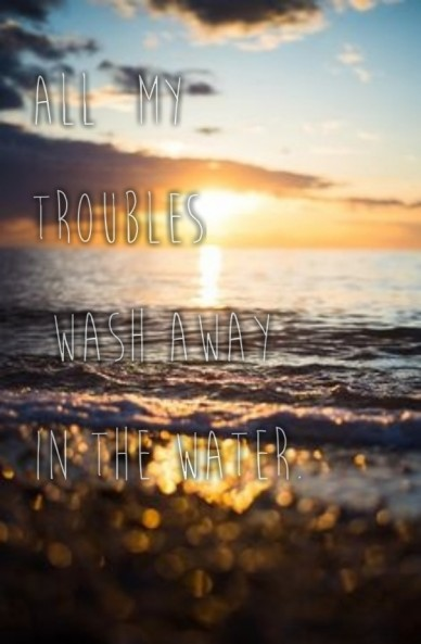 All my troubles wash away in the water.