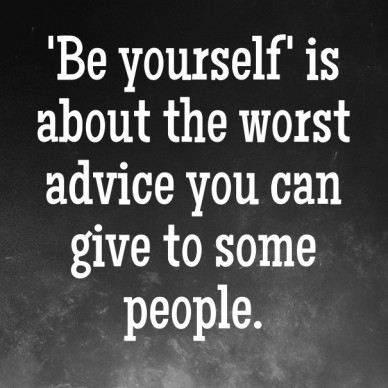 'be yourself' is about the worst advice you can give to some people.