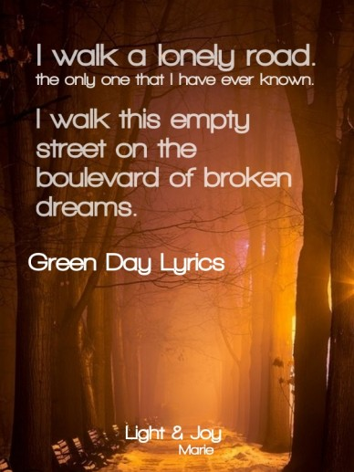 I walk a lonely road. the only one that i have ever known. i walk this empty street on the boulevard of broken dreams. green day lyrics light & joy marie