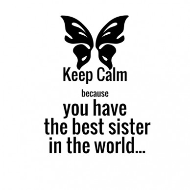 Keep calmbecause you have the best sister in the world...