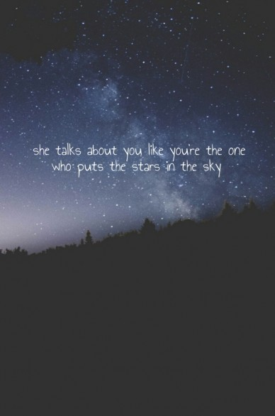 She talks about you like you're the one who puts the stars in the sky