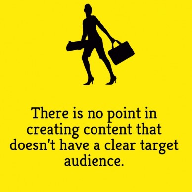 There is no point in creating content that doesn't have a clear target audience.
