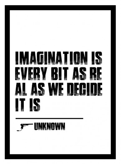 Imagination is every bit as real as we decide it is -unknown