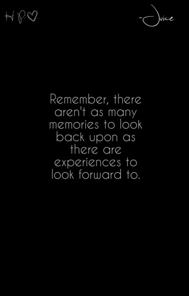 Remember, there aren't as many memories to look back upon as there are experiences to look forward to. h. p. . -juice