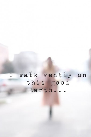 I walk gently on this good earth...