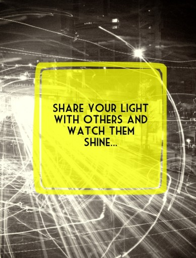 Share your light with others and watch them shine...