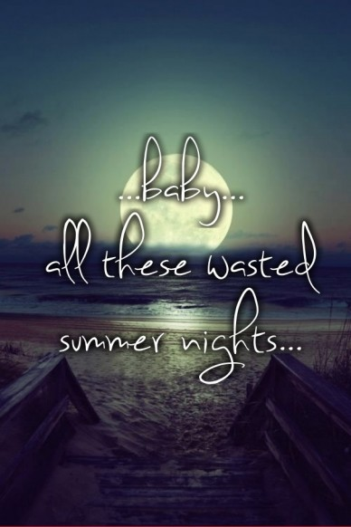 ...baby... all these wasted summer nights...