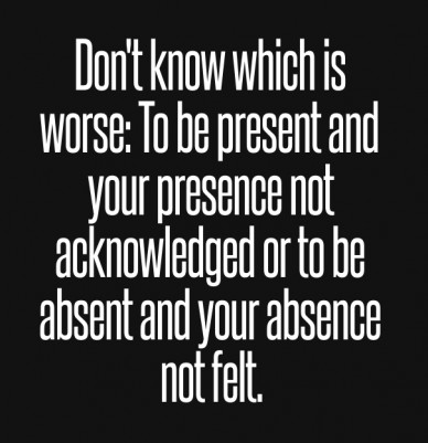 Don't know which is worse: to be present and your presence not acknowledged or to be absent and your absence not felt.
