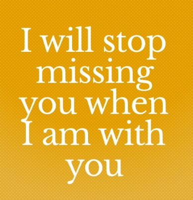 I will stop missing you when i am with you