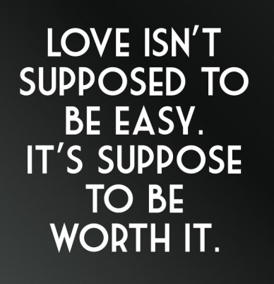 Love isn't supposed to be easy. it's suppose to be worth it.
