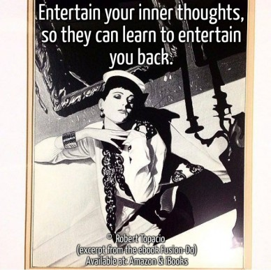 Entertain your inner thoughts, so they can learn to entertain you back. © robert topacio (excerpt from the ebook fusion-do) available at: amazon & ibooks