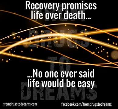 Recovery promises life over death... ...no one ever saidlife would be easy fromdrugstodreams.com facebook.com/fromdrugstodreams fromdrugstodreams