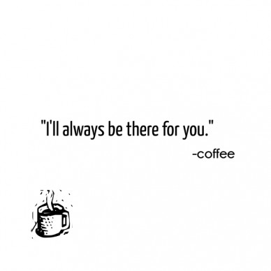 """i'll always be there for you."" -coffee"