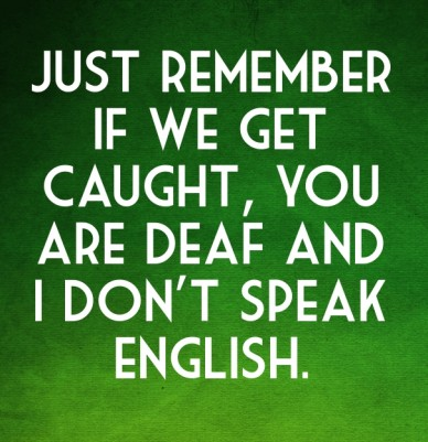 Just remember if we get caught, you are deaf and i don't speak english.