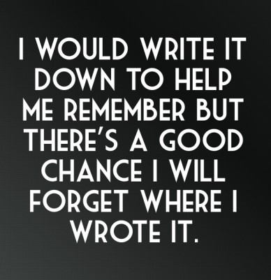 I would write it down to help me remember but there's a good chance i will forget where i wrote it.